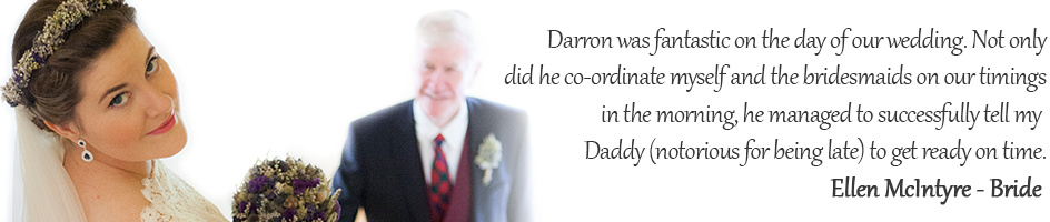 Darron was fantastic on the day of our wedding. Not only did he co-ordinate myself and the bridesmaids on our timings in the morning, he managed to successfully tell my Daddy (notorious for being late) to get ready on time.